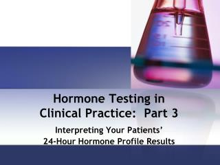 Hormone Testing in  Clinical Practice:  Part 3