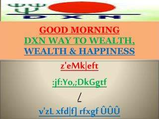 GOOD MORNING  DXN WAY TO WEALTH,  WEALTH & HAPPINESS