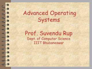 Advanced Operating  Systems Prof. Suvendu Rup Dept. of Computer Science IIIT Bhubaneswar