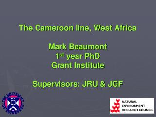 The Cameroon line, West Africa Mark Beaumont 1 st  year PhD Grant Institute Supervisors: JRU & JGF