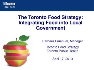 Barbara Emanuel, Manager Toronto Food Strategy Toronto Public Health April 17, 2013
