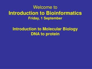 Welcome to Introduction to Bioinformatics Friday, 1 September Introduction to Molecular Biology