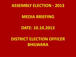 ASSEMBLY ELECTION - 2013 MEDIA BRIEFING DATE: 10.10.2013 DISTRICT ELECTION OFFICER BHILWARA