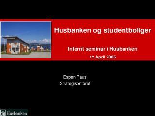 Husbanken og studentboliger  Internt seminar i Husbanken 12.April 2005