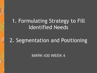1. Formulating Strategy to Fill Identified Needs 2. Segmentation and Positioning