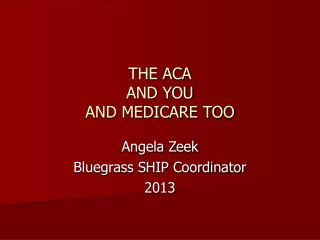 THE ACA AND YOU AND MEDICARE TOO