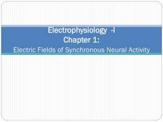 Electrophysiology  -I Chapter 1: Electric Fields of Synchronous Neural Activity