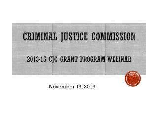 CRIMINAL JUSTICE COMMISSION  2013-15 CJC Grant Program Webinar