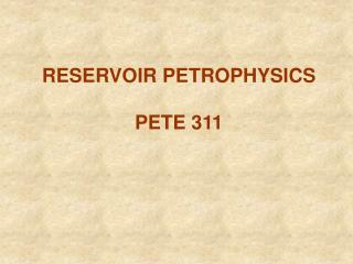 RESERVOIR PETROPHYSICS PETE 311