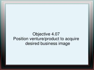 Objective 4.07 Position venture/product to acquire desired business image