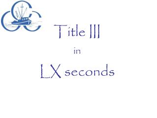 Title III in  LX seconds