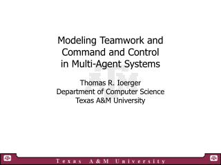 Modeling Teamwork and  Command and Control  in Multi-Agent Systems Thomas R. Ioerger
