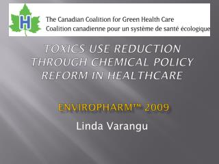 "Toxics Use Reduction through Chemical Policy Reform in Healthcare ENVIROPHARM â""¢  2009"