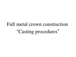 "Full metal crown construction  "" Casting procedures """