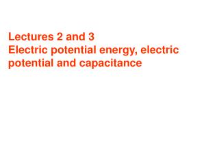 Lectures 2 and 3  Electric potential energy, electric potential and capacitance