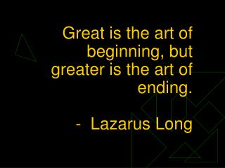 Great is the art of beginning, but greater is the art of ending.  -  Lazarus Long