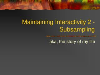 Maintaining Interactivity 2 - Subsampling