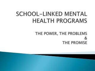 SCHOOL-LINKED MENTAL HEALTH PROGRAMS THE POWER, THE PROBLEMS & THE PROMISE