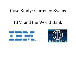 Case Study: Currency Swaps IBM and the World Bank