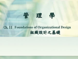 管 理 學 Ch.11 Foundations of Organizational Design    組織設計之基礎