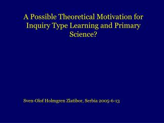A Possible Theoretical Motivation for Inquiry Type Learning and Primary Science?