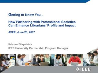 G etting to Know You... How Partnering with Professional Societies Can Enhance Librarians' Profile and Impact ASEE, Ju