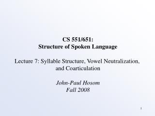 CS 551/651: Structure of Spoken Language Lecture 7: Syllable Structure, Vowel Neutralization,  and Coarticulation John-P