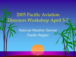 2005 Pacific Aviation Directors Workshop April 5-7