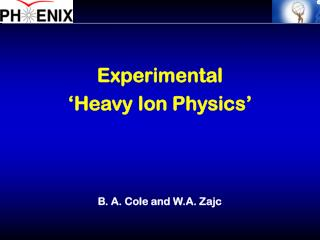 Experimental 'Heavy Ion Physics' B. A. Cole and W.A. Zajc