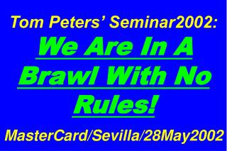 Tom Peters' Seminar2002: We Are In A Brawl With No Rules! MasterCard/Sevilla/28May2002