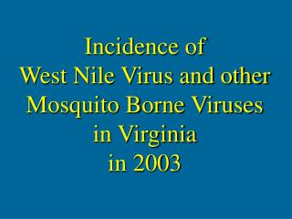 Incidence of   West Nile Virus and other Mosquito Borne Viruses in Virginia  in 2003