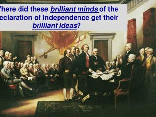 Where did these  brilliant minds  of the Declaration of Independence get their  brilliant ideas ?