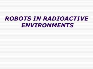 ROBOTS IN RADIOACTIVE  ENVIRONMENTS