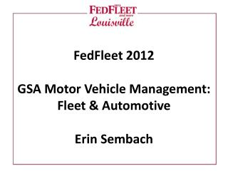 FedFleet 2012 GSA Motor Vehicle Management:  Fleet & Automotive Erin Sembach