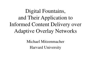 Digital Fountains, and Their Application to  Informed Content Delivery over Adaptive Overlay Networks