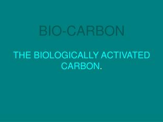 BIO-CARBON THE BIOLOGICALLY ACTIVATED CARBON .
