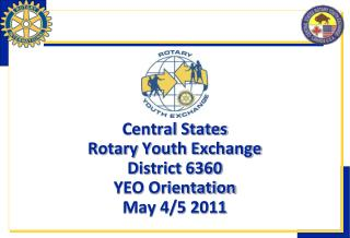 Central States Rotary Youth Exchange District 6360 YEO Orientation May 4/5 2011