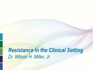 Resistance in the Clinical Setting  Dr. Wilson H. Miller, Jr