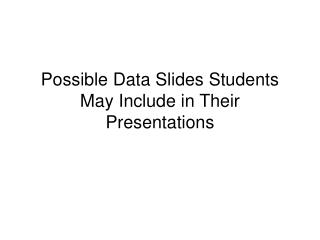 Possible Data Slides Students May Include in Their Presentations