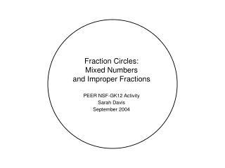 Fraction Circles: Mixed Numbers and Improper Fractions PEER NSF-GK12 Activity Sarah Davis September 2004