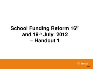 School Funding Reform 16 th  and 19 th  July  2012  – Handout 1