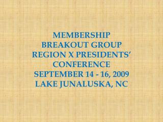 MEMBERSHIP BREAKOUT GROUP REGION X PRESIDENTS' CONFERENCE SEPTEMBER 14 - 16, 2009
