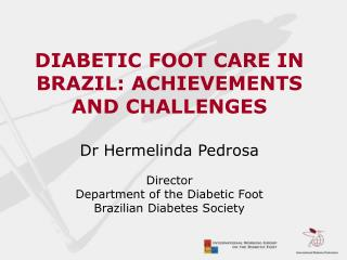 DIABETIC FOOT CARE IN BRAZIL: ACHIEVEMENTS AND CHALLENGES  Dr Hermelinda Pedrosa Director