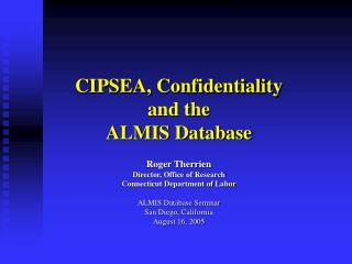 CIPSEA, Confidentiality and the  ALMIS Database   Roger Therrien Director, Office of Research