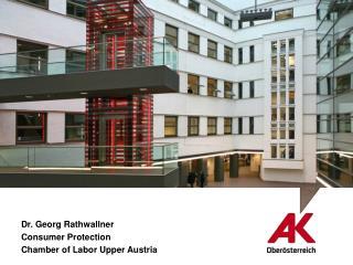 Dr. Georg Rathwallner Consumer Protection Chamber of Labor Upper Austria