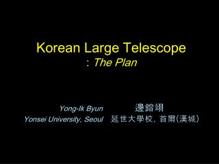 Korean Large Telescope  :  The Plan  Yong-Ik Byun                 邊鎔翊
