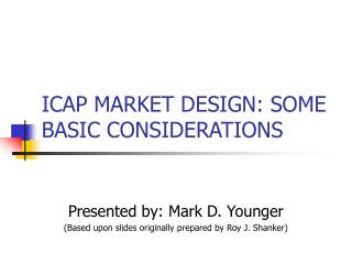ICAP MARKET DESIGN: SOME BASIC CONSIDERATIONS