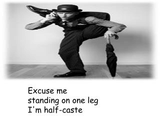 Excuse me standing on one leg I'm half-caste