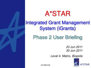 A*STAR Integrated Grant Management System (iGrants) Phase 2 User Briefing