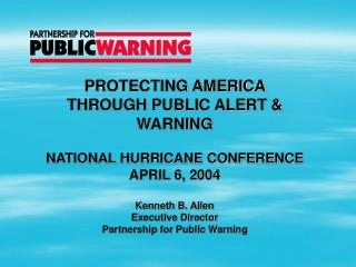 PROTECTING AMERICA THROUGH PUBLIC ALERT & WARNING NATIONAL HURRICANE CONFERENCE APRIL 6, 2004